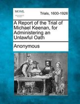 A Report of the Trial of Michael Keenan, for Administering an Unlawful Oath