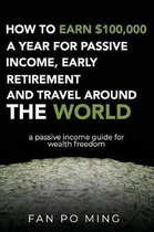 How to Earn $100,000 a Year for Passive Income, Early Retirement and Travel Around the World