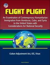 Boek cover Flight Plight: An Examination of Contemporary Humanitarian Immigration from Honduras, Cuba, and Syria to the United States with Considerations for National Security - Cuban Adjustment Act, ICE, Visas van Progressive Management