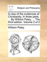 A View of the Evidences of Christianity. in Three Parts. ... by William Paley, ... the Third Edition. Volume 2 of 2
