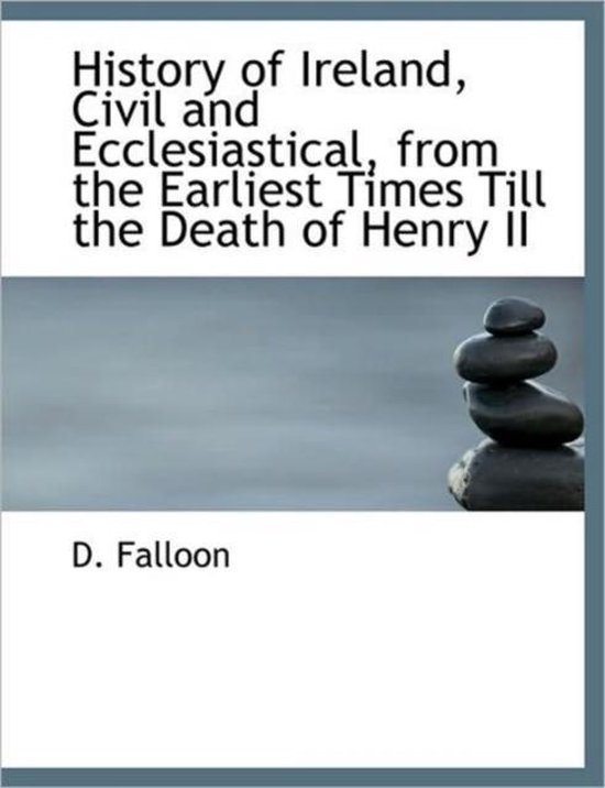 History of Ireland, Civil and Ecclesiastical, from the Earliest Times Till the Death of Henry II