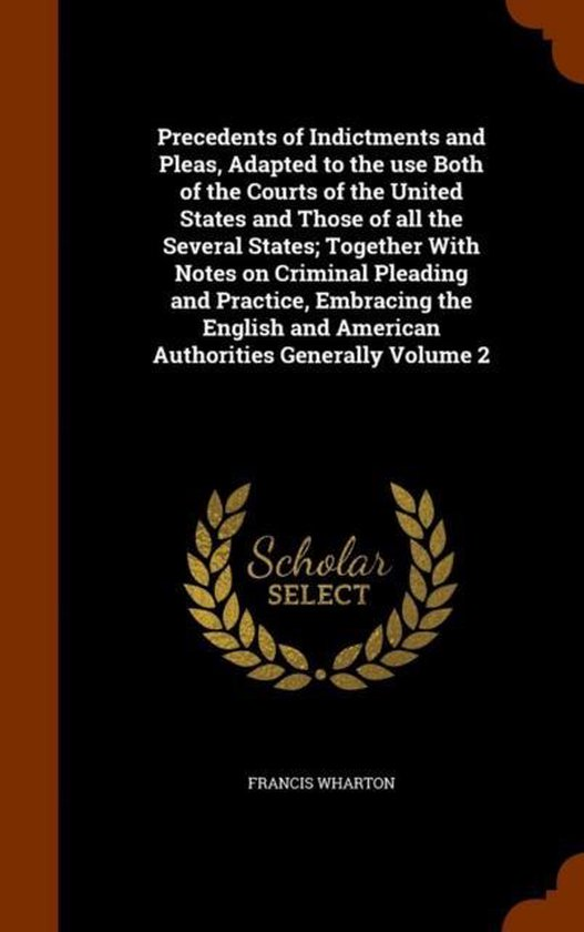 Precedents of Indictments and Pleas, Adapted to the Use Both of the Courts of the United States and Those of All the Several States; Together with Notes on Criminal Pleading and Practice, Embracing the English and American Authorities Generally Volume 2