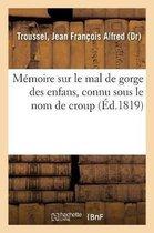 Memoire Sur Le Mal de Gorge Des Enfans, Connu Sous Le Nom de Croup