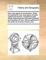 New Royal Game of Connections. Rules for Playing the New Royal Game of Cards Called Connections. Invented by Their Royal Highnesses the Princess Elizabeth and Duchess of York. with an Address to the Public by Charles Courtly, Esq