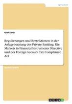 Regulierungen und Restriktionen in der Anlageberatung des Private Banking. Die Markets in Financial Instruments Directive und der Foreign Account Tax Compliance Act
