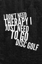 I Don't Need Therapy I Just Need to Go Disc Golf