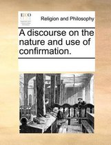 A Discourse on the Nature and Use of Confirmation.