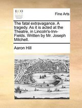 The Fatal Extravagance. a Tragedy. as It Is Acted at the Theatre, in Lincoln's-Inn-Fields. Written by Mr. Joseph Mitchell.