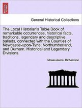 The Local Historian's Table Book of Remarkable Occurrences, Historical Facts, Traditions, Legendary and Descriptive Ballads, Connected with the Counties of Newcastle-Upon-Tyne, Northumberland, and Durham. Historical and Legendary Divisions. Vol. III.