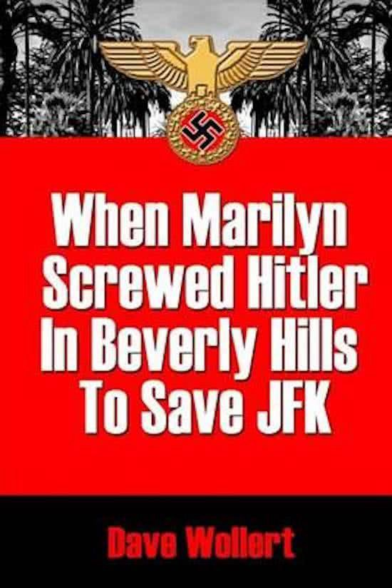 When Marilyn Screwed Hitler in Beverly Hills to Save JFK