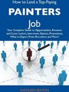 How to Land a Top-Paying Painters Job: Your Complete Guide to Opportunities, Resumes and Cover Letters, Interviews, Salaries, Promotions, What to Expect From Recruiters and More