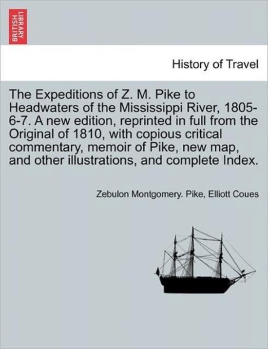 The Expeditions of Z. M. Pike to Headwaters of the Mississippi River, 1805-6-7. a New Edition, Reprinted in Full from the Original of 1810, with Copious Critical Commentary, Memoir of Pike, New Map, and Other Illustrations, and Complete Index. Vol. III.