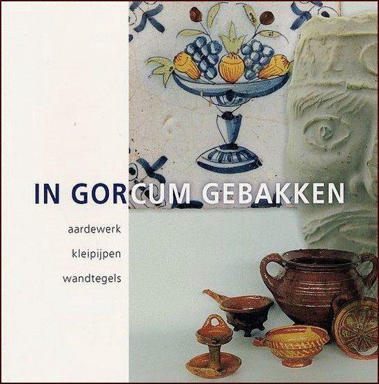 In Gorcum Gebakken - H. van den Berge |