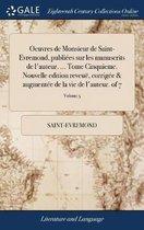 Oeuvres de Monsieur de Saint-Evremond, Publi es Sur Les Manuscrits de l'Auteur. ... Tome Cinquieme. Nouvelle Edition Reveu , Corrig e & Augment e de la Vie de l'Auteur. of 7; Volume 5