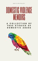 Domestic Violence Memoirs: A Collection of True Stories of Domestic Abuse