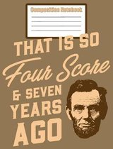 Composition Notebook - That Is So Four Score & Seven Years Ago