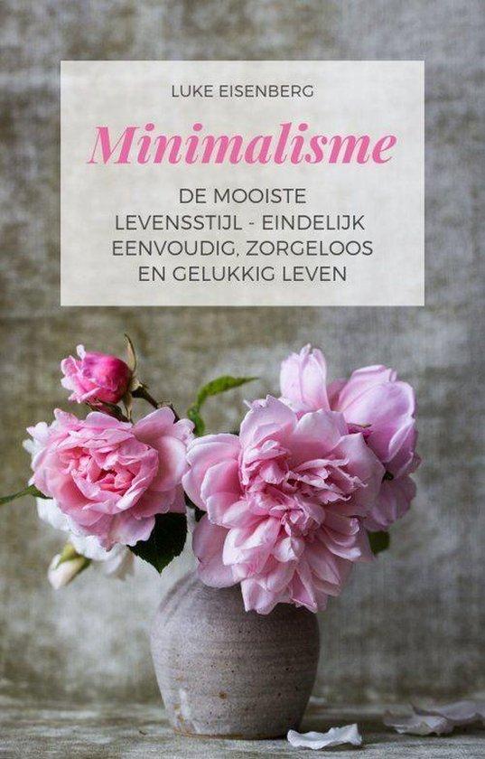 Minimalisme De Mooiste Levensstijl - Eindelijk Eenvoudig, Zorgeloos En Gelukkig Leven - Luke Eisenberg |
