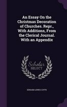 An Essay on the Christmas Decoration of Churches. Repr., with Additions, from the Clerical Journal. with an Appendix