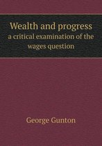 Wealth and Progress a Critical Examination of the Wages Question