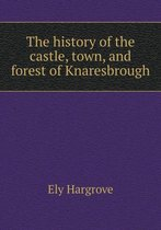 The History of the Castle, Town, and Forest of Knaresbrough