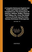 A Complete Dictionary English and Polish and Polish and English, Compiled from the Dictionaries of Johnson, Webster, Walker, Fleming and Tibbins, Etc., from the Polish Lexicon of Linde and the Polish German Dictionary of Mrongovius
