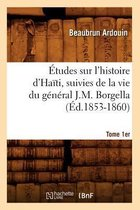 tudes Sur l'Histoire d'Ha ti Suivies de la Vie Du G n ral J.-M. Borgella. Tome 1er ( d.1853-1860)