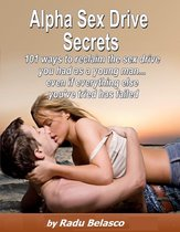 Alpha Sex Drive Secrets: 101 Ways to Reclaim the Sex Drive You Had as a Young Man... Even if Everything Else You've Tried Has Failed