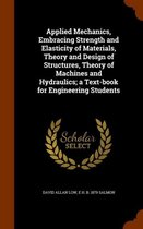 Applied Mechanics, Embracing Strength and Elasticity of Materials, Theory and Design of Structures, Theory of Machines and Hydraulics; A Text-Book for Engineering Students