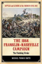 The 1864 Franklin-Nashville Campaign: The Finishing Stroke