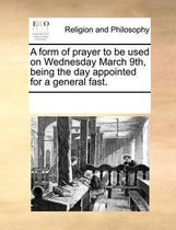 A Form of Prayer to Be Used on Wednesday March 9th, Being the Day Appointed for a General Fast.