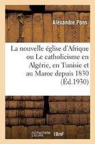 La nouvelle eglise d'Afrique ou Le catholicisme en Algerie, en Tunisie et au Maroc depuis 1830
