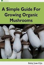 A Simple Guide for Growing Organic Mushrooms