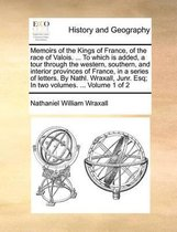 Memoirs of the Kings of France, of the Race of Valois. ... to Which Is Added, a Tour Through the Western, Southern, and Interior Provinces of France, in a Series of Letters. by Nathl. Wraxall, Junr. Esq; In Two Volumes. ... Volume 1 of 2