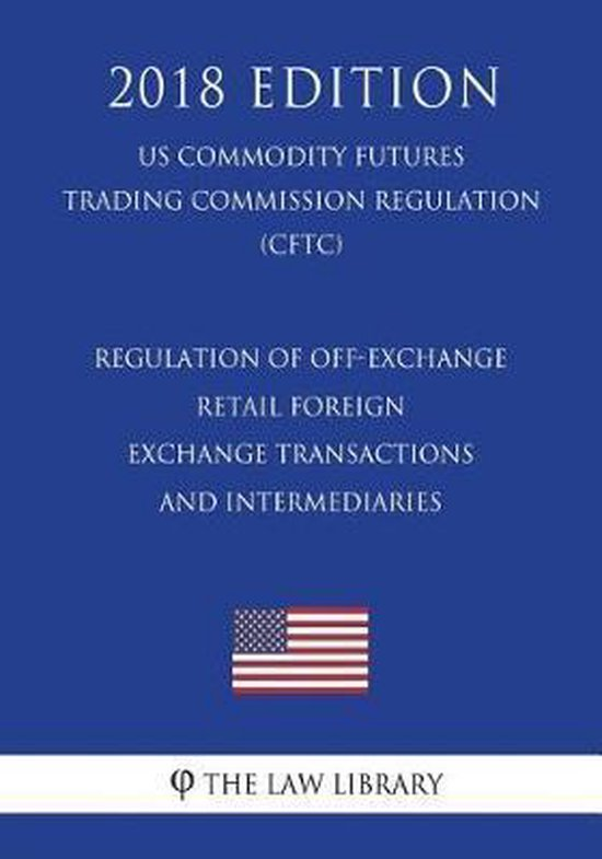 Regulation of Off-Exchange Retail Foreign Exchange Transactions and Intermediaries (Us Commodity Futures Trading Commission Regulation) (Cftc) (2018 Edition)