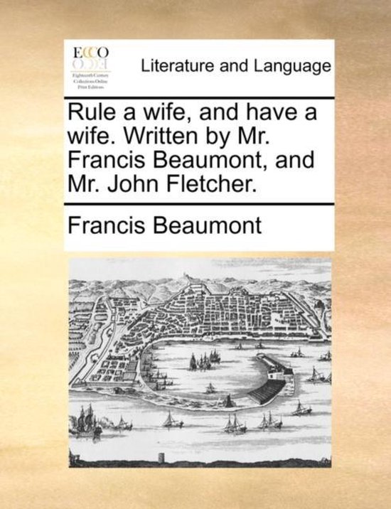 Rule a Wife, and Have a Wife. Written by Mr. Francis Beaumont, and Mr. John Fletcher.