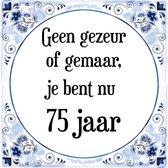 Verjaardag Tegeltje met Spreuk (75 jaar: Geen gezeur of ge maar, je bent nu gewoon 75 jaar + cadeau verpakking & plakhanger