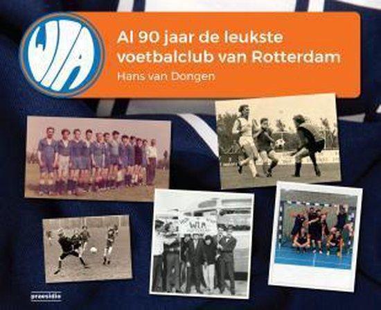WIA, al 90 jaar de leukste voetbalclub van Rotterdam - Hans van Dongen |