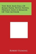 The Rise and Fall of Rome Papal with Notes, Preface and a Memoir of the Author