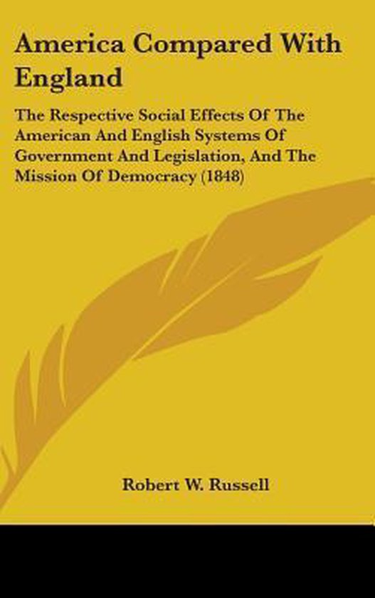 America Compared with England: the Respective Social Effects of the American and English Systems of Government and Legislation, and the Mission of Dem