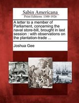 A Letter to a Member of Parliament, Concerning the Naval Store-Bill, Brought in Last Session