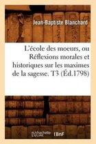 L'�cole Des Moeurs, Ou R�flexions Morales Et Historiques Sur Les Maximes de la Sagesse. T3 (�d.1798)