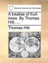 A Treatise of Fruit-Trees. by Thomas Hitt,