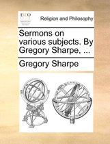 Sermons on Various Subjects. by Gregory Sharpe, ...