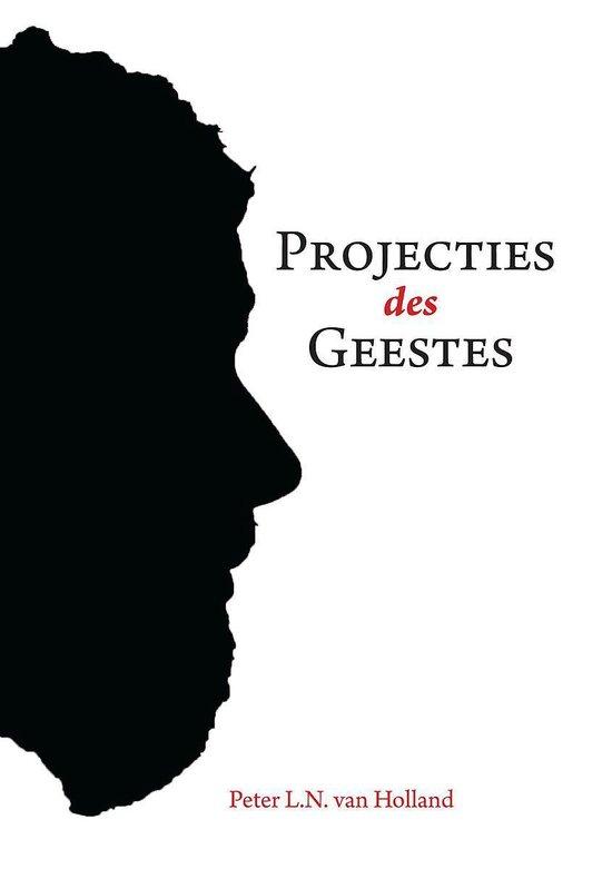 Projecties des geestes - in woord 't beeld aan uw geestes geschonken en geschonden - Peter L.N. van Holland |
