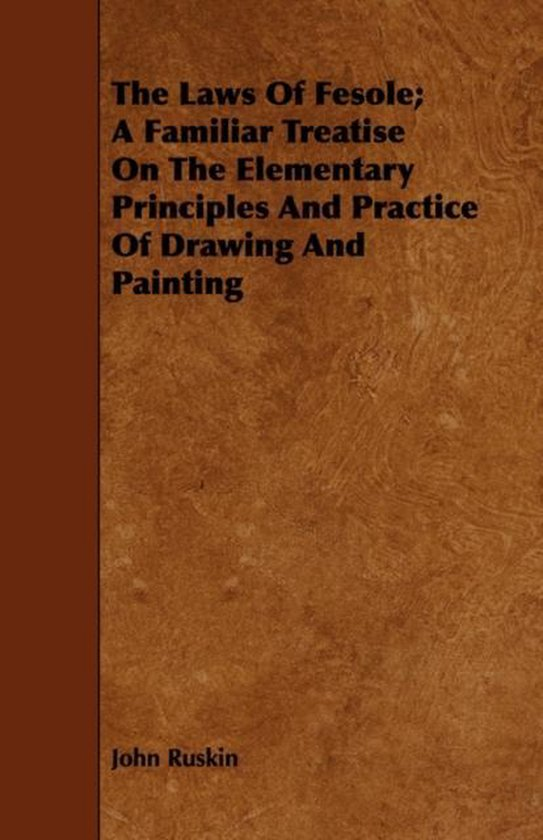 The Laws Of Fesole; A Familiar Treatise On The Elementary Principles And Practice Of Drawing And Painting