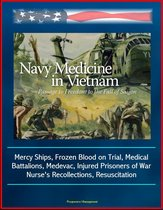 Navy Medicine in Vietnam: Passage to Freedom to the Fall of Saigon - Mercy Ships, Frozen Blood on Trial, Medical Battalions, Medevac, Injured Prisoners of War, Nurse's Recollections, Resuscitation