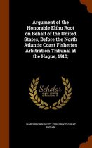Argument of the Honorable Elihu Root on Behalf of the United States, Before the North Atlantic Coast Fisheries Arbitration Tribunal at the Hague, 1910;