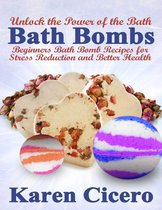 Bath Bombs: Beginners Bath Bomb Recipes for Stress Reduction and Better Health: Unlock the Power of the Bath