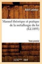 Manuel Th orique Et Pratique de la M tallurgie Du Fer. Tome Premier ( d.1895)