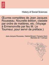Uvres Completes de Jean Jacques Rousseau. Nouvelle Dition, Class E Par Ordre de Mati Res, Etc. (Voyage Ermenonville Par Feu M. Le Tourneur, Pour Servi